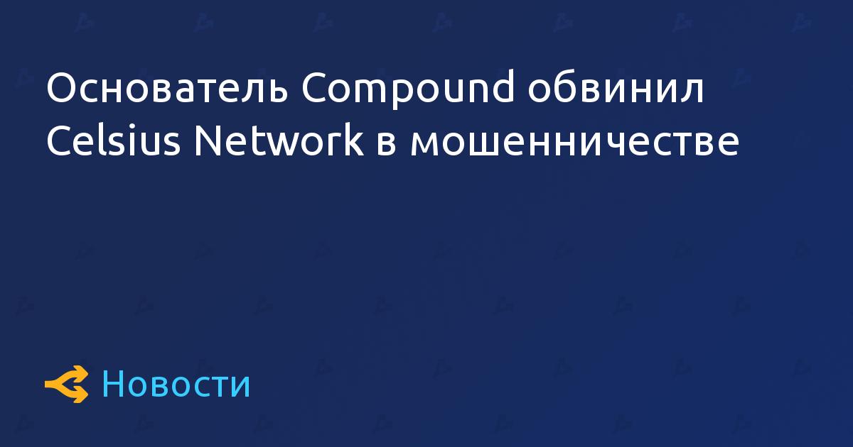 Основатель Compound обвинил Celsius Network в потенциальном мошенничестве