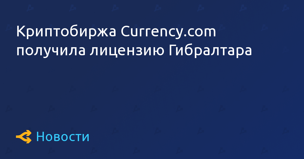 Криптобиржа Currency.com получила лицензию Гибралтара
