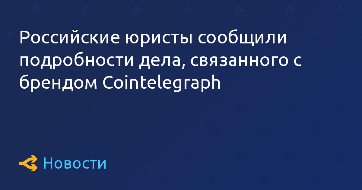 Российские юристы сообщили подробности дела, связанного с брендом Cointelegraph