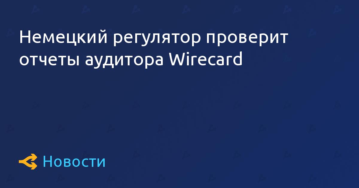 Немецкий регулятор проверит отчеты аудитора Wirecard
