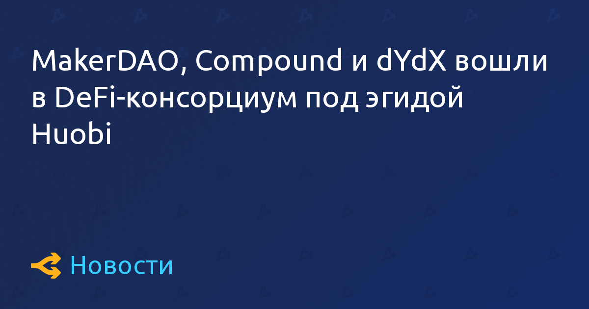 MakerDAO, Compound и dYdX вошли в DeFi-консорциум под эгидой Huobi