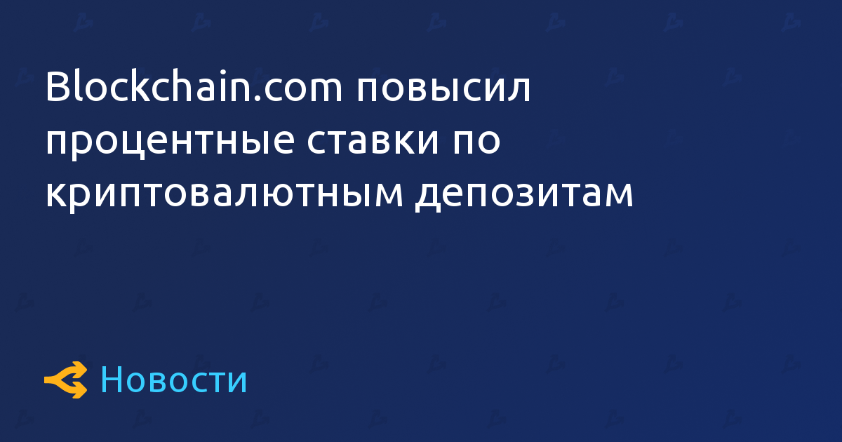 Blockchain.com повысил процентные ставки по криптовалютным депозитам
