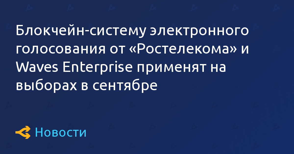 Блокчейн-систему электронного голосования от «Ростелекома» и Waves Enterprise применят на выборах в сентябре
