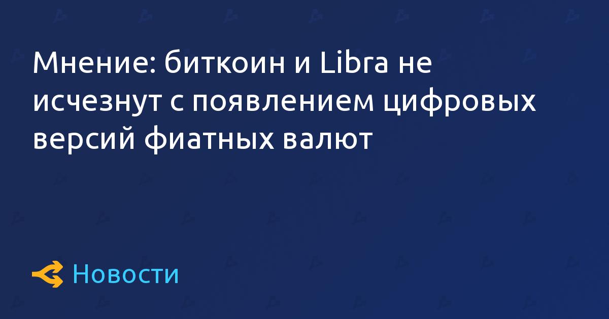 Мнение: биткоин и Libra не исчезнут с появлением цифровых версий фиатных валют