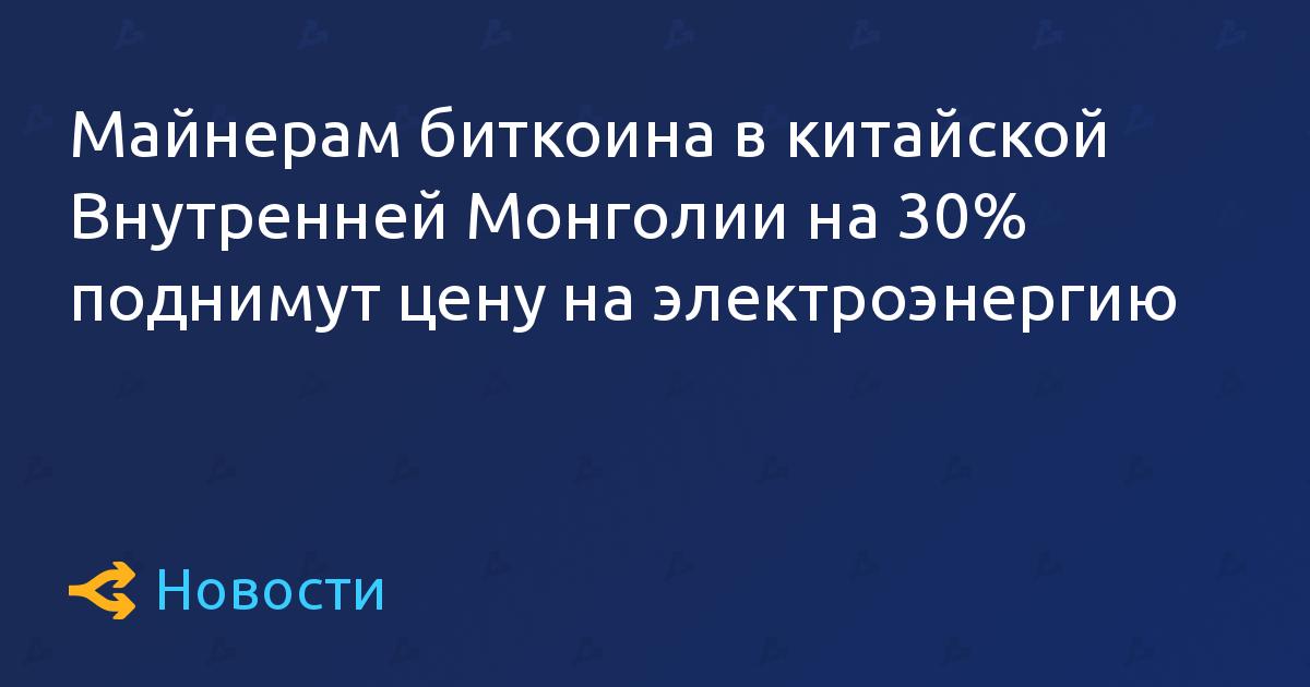 Майнерам биткоина в китайской Внутренней Монголии на 30% поднимут цену на электроэнергию