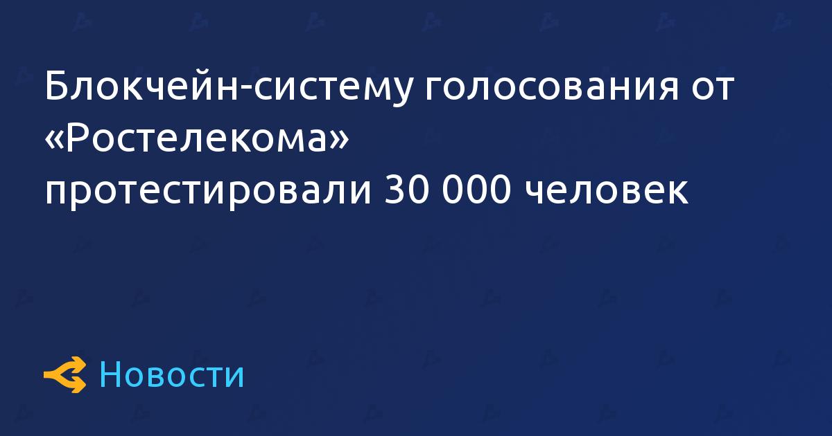 Блокчейн-систему голосования от «Ростелекома» протестировали 30 000 человек