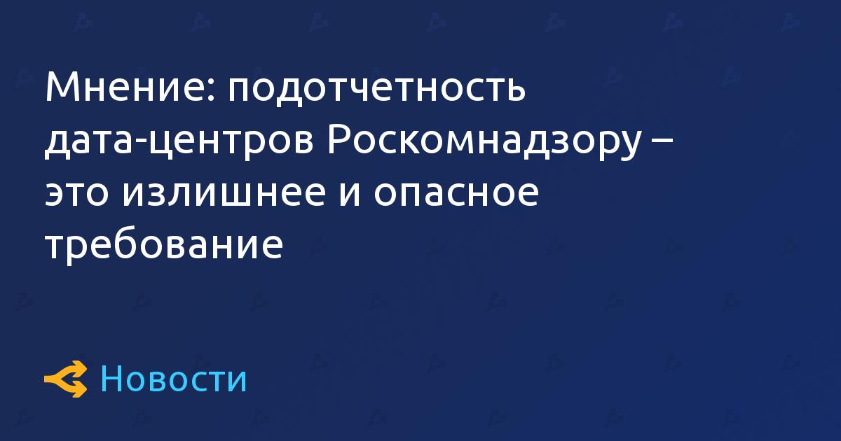 Мнение: подотчетность дата-центров Роскомнадзору – это излишнее и опасное требование