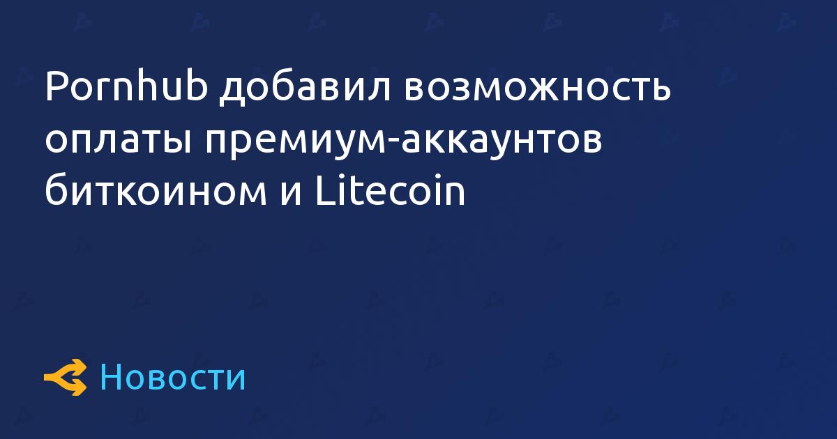 Pornhub добавил возможность оплаты премиум-аккаунтов биткоином и Litecoin