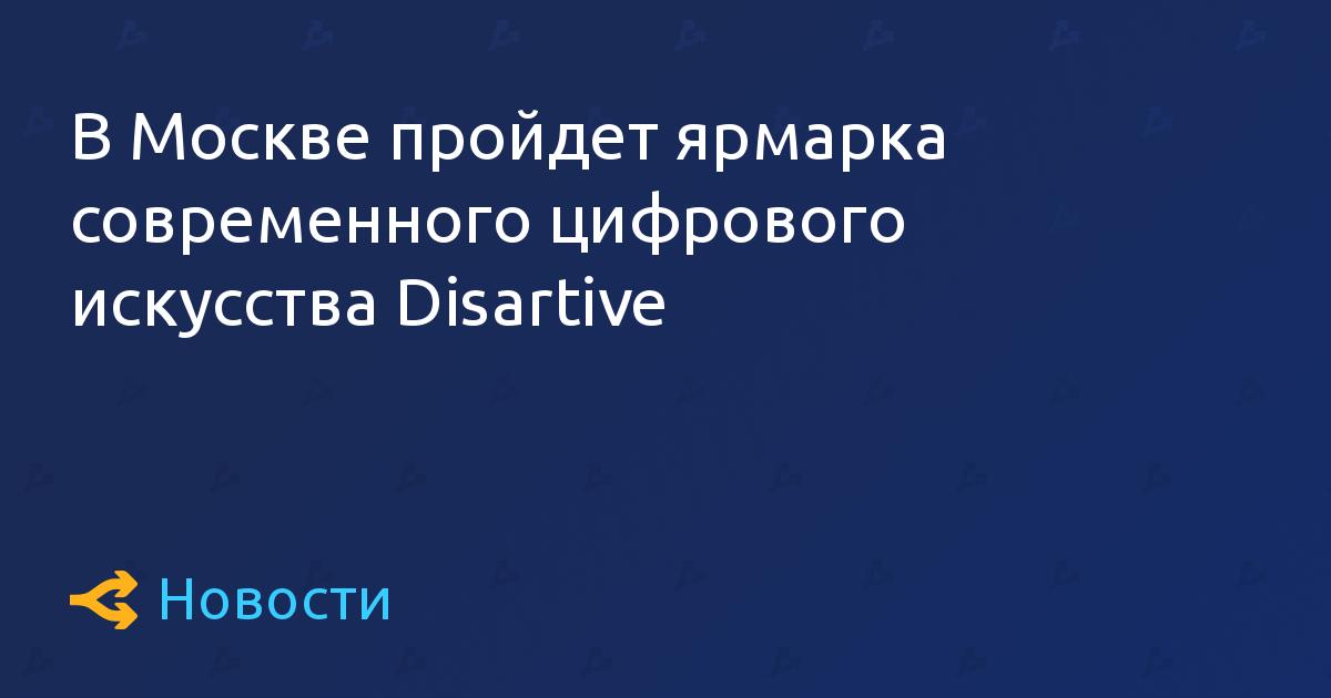 В Москве пройдет ярмарка современного цифрового искусства Disartive