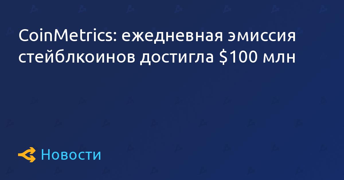 CoinMetrics: ежедневная эмиссия стейблкоинов достигла $100 млн