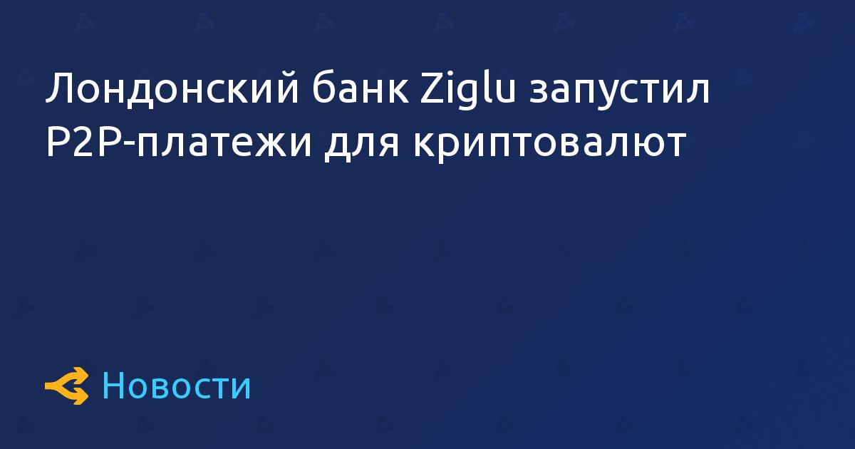 Лондонский банк Ziglu запустил P2P-платежи для криптовалют