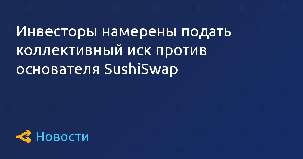 Инвесторы намерены подать коллективный иск против основателя SushiSwap