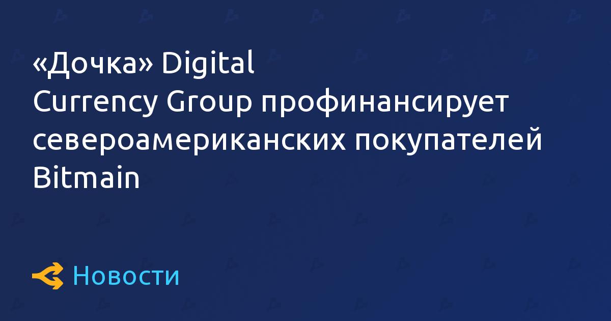 «Дочка» Digital Currency Group профинансирует североамериканских покупателей Bitmain