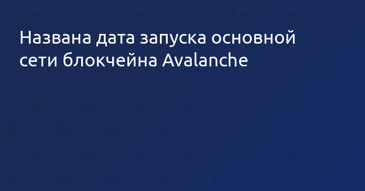 Названа дата запуска основной сети блокчейна Avalanche
