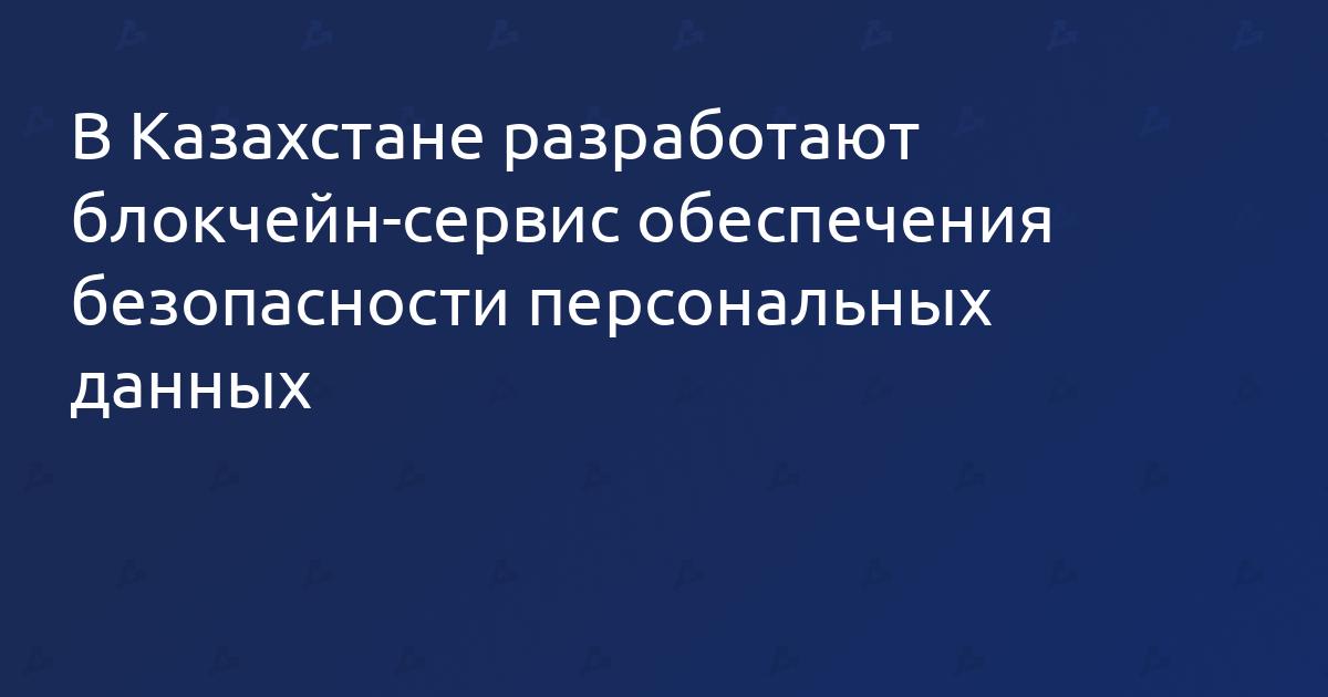 В Казахстане разработают блокчейн-сервис обеспечения безопасности персональных данных