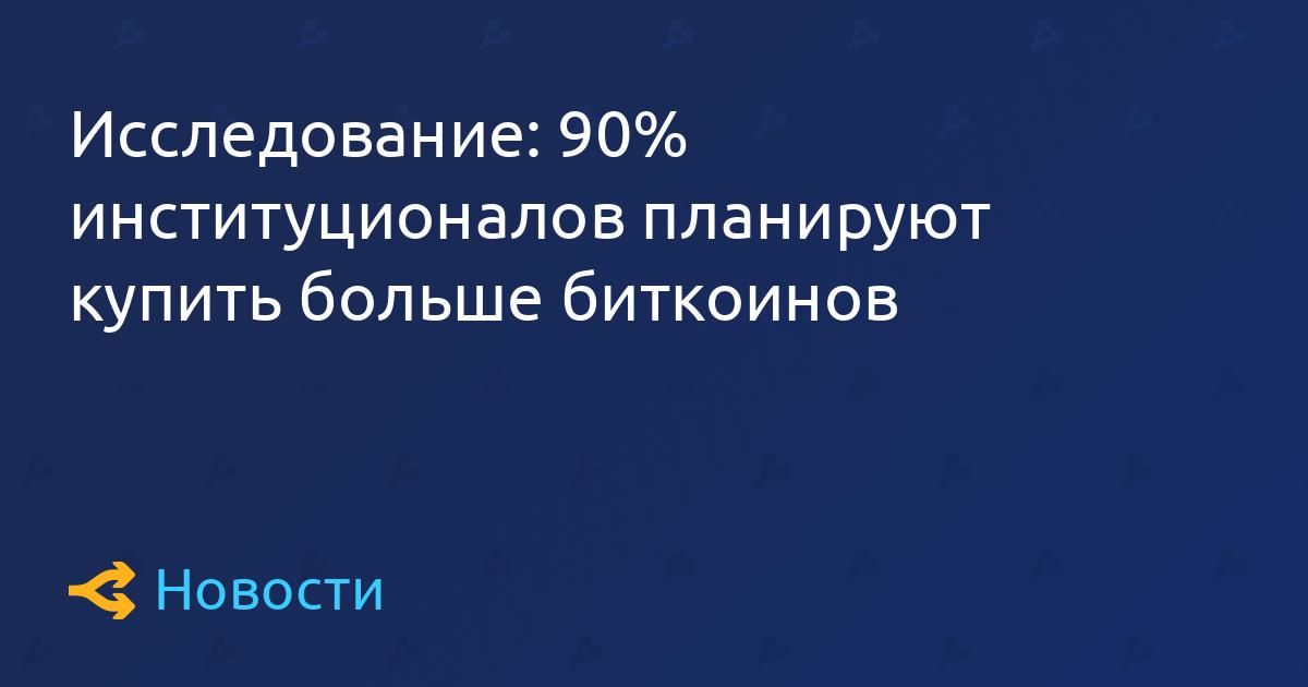 Исследование: 90% институционалов планируют купить больше биткоинов
