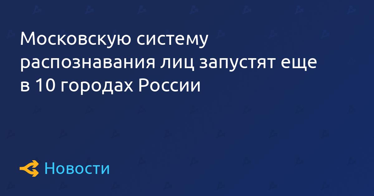Московскую систему распознавания лиц запустят еще в 10 городах России