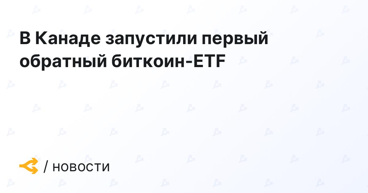 В Канаде запустили первый обратный биткоин-ETF - http://forklog.com/