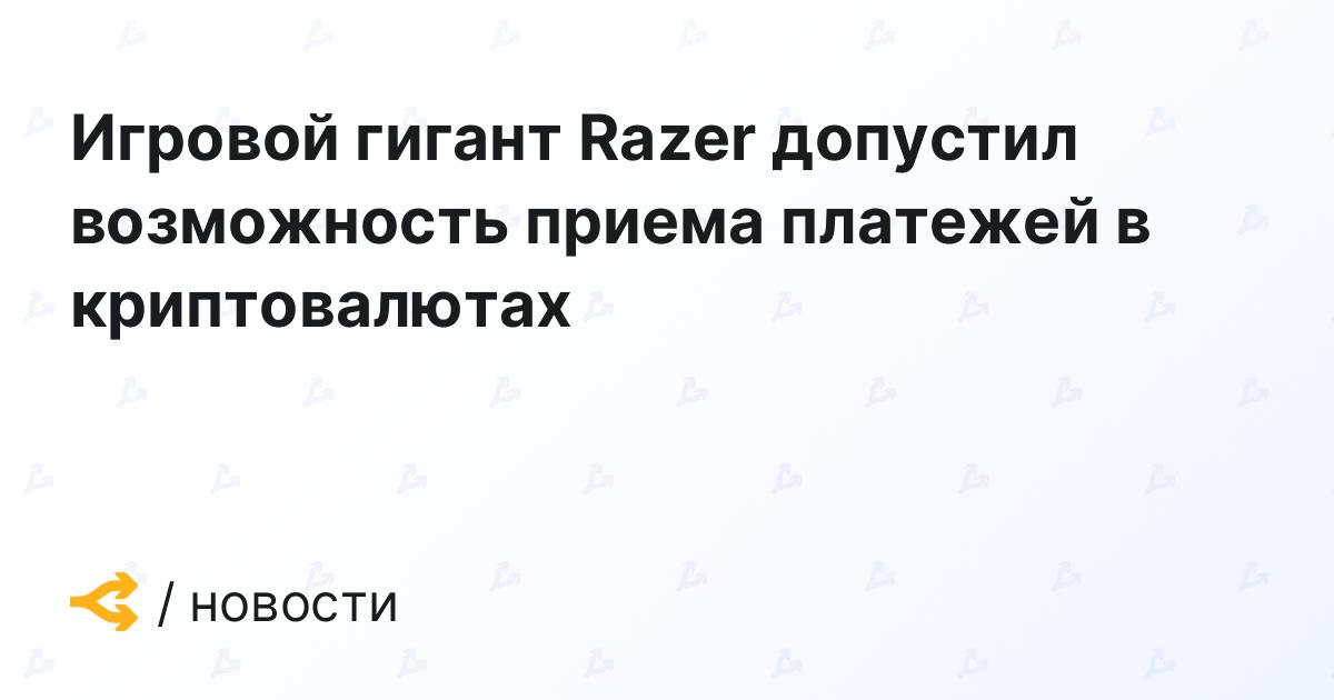 Игровой гигант Razer допустил возможность приема платежей в криптовалютах