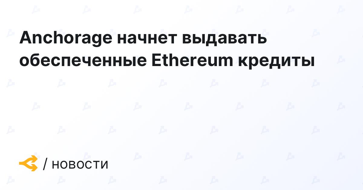Anchorage начнет выдавать обеспеченные Ethereum кредиты