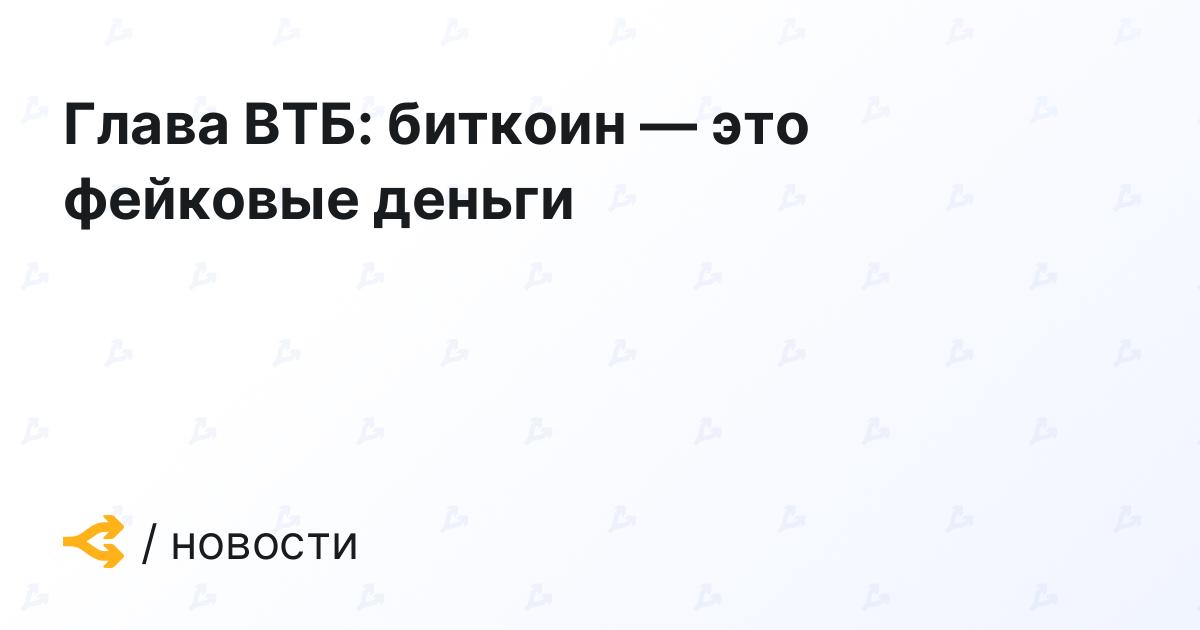Глава ВТБ: биткоин — это фейковые деньги