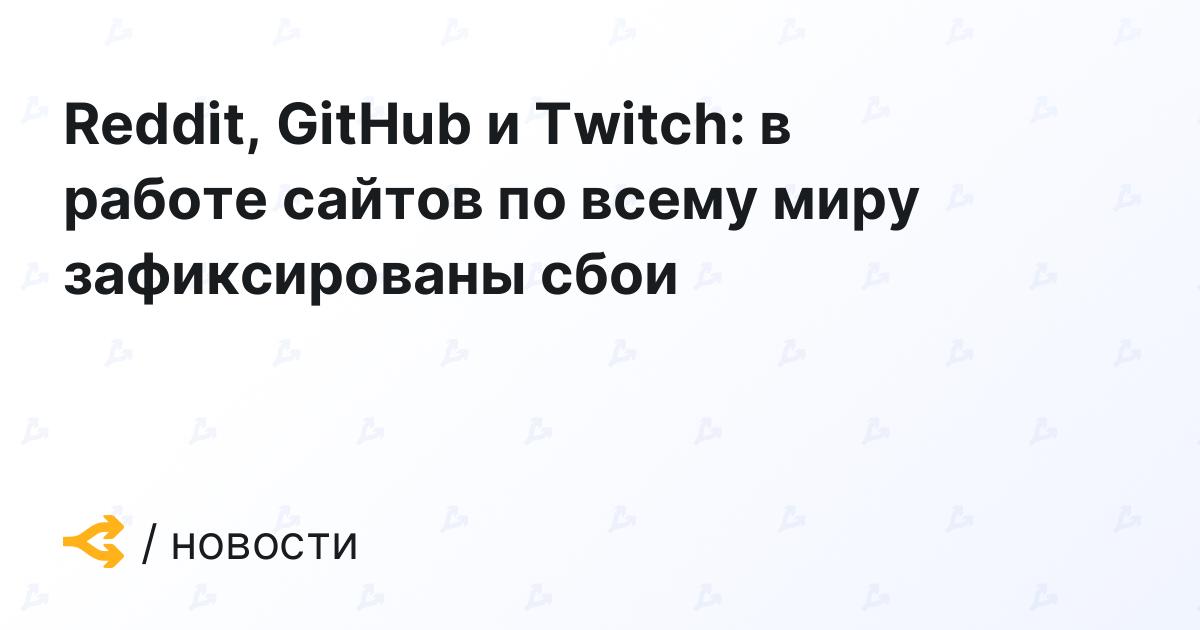 Reddit, GitHub и Twitch: в работе сайтов по всему миру зафиксированы сбои