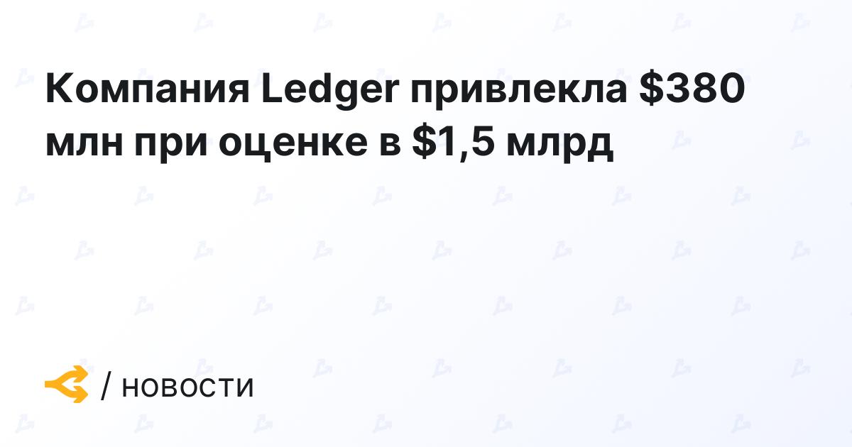 Компания Ledger привлекла $380 млн при оценке в $1,5 млрд