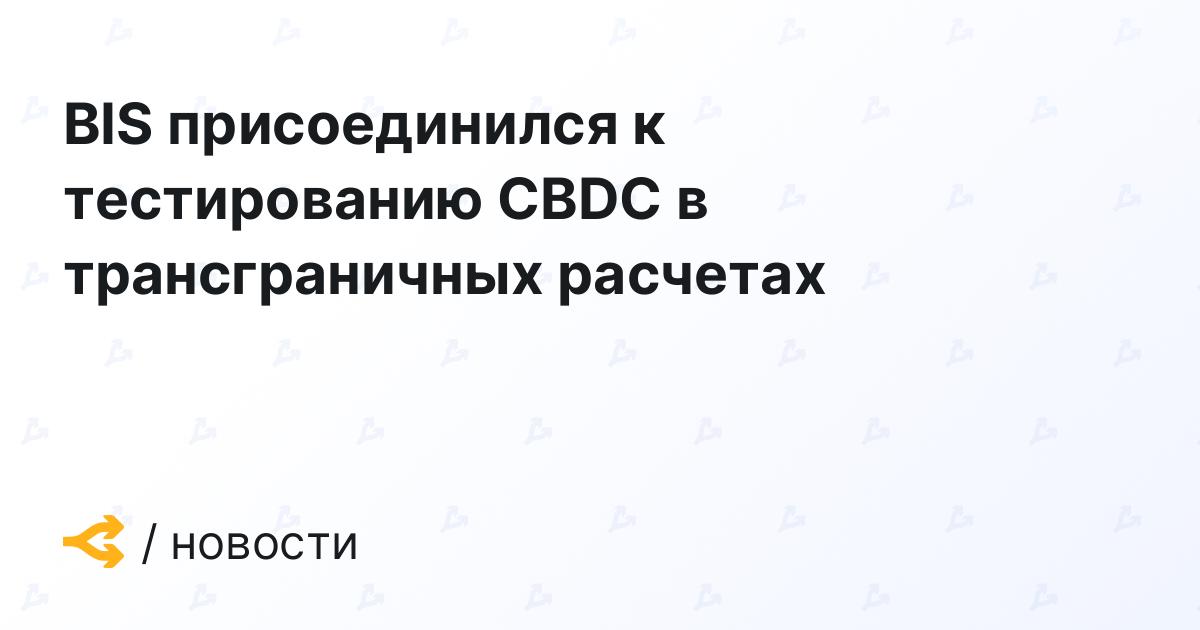 BIS присоединился к тестированию CBDC в трансграничных расчетах
