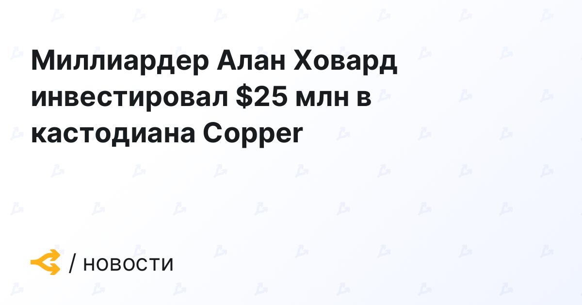 Миллиардер Алан Ховард инвестировал $25 млн в кастодиана Copper