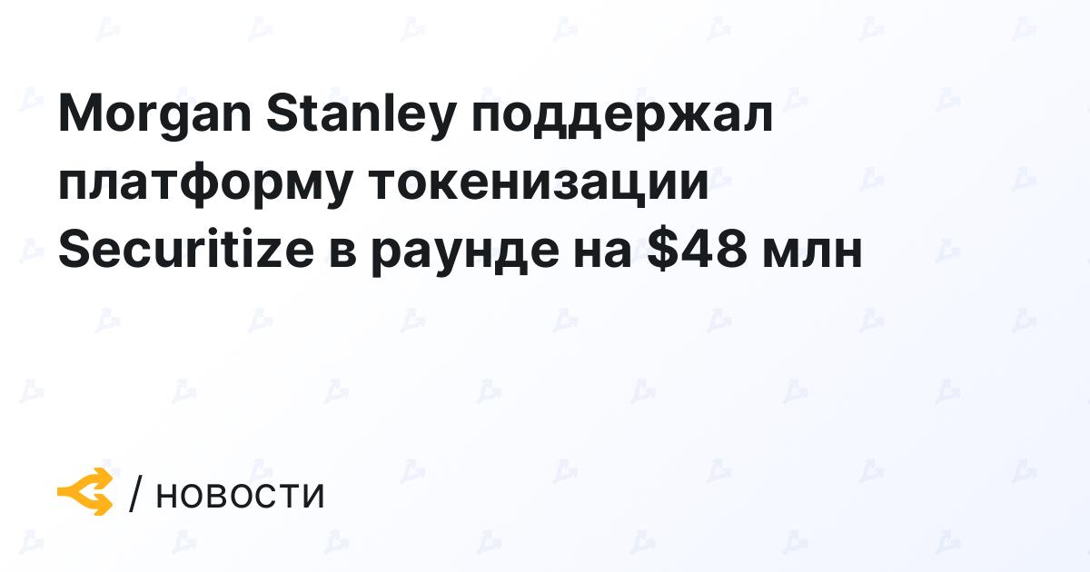 Morgan Stanley поддержал платформу токенизации Securitize в раунде на $48 млн