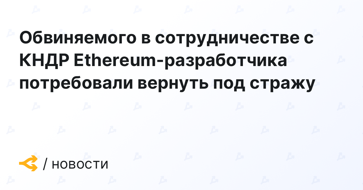 Обвиняемого в сотрудничестве с КНДР Ethereum-разработчика потребовали вернуть под стражу