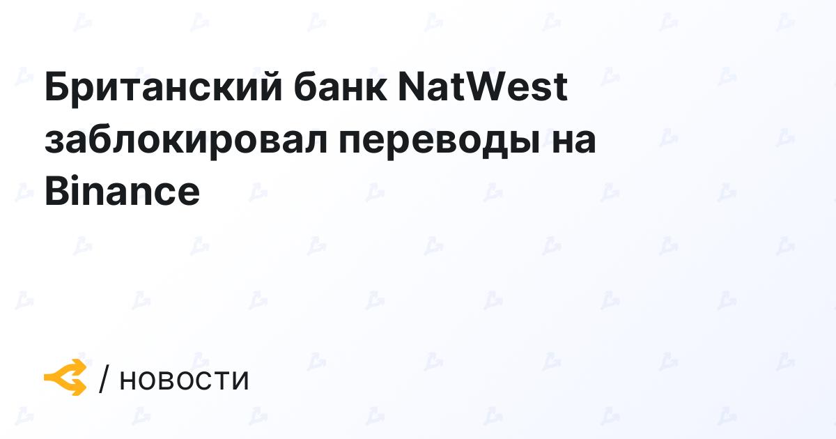 Британский банк NatWest заблокировал переводы на Binance
