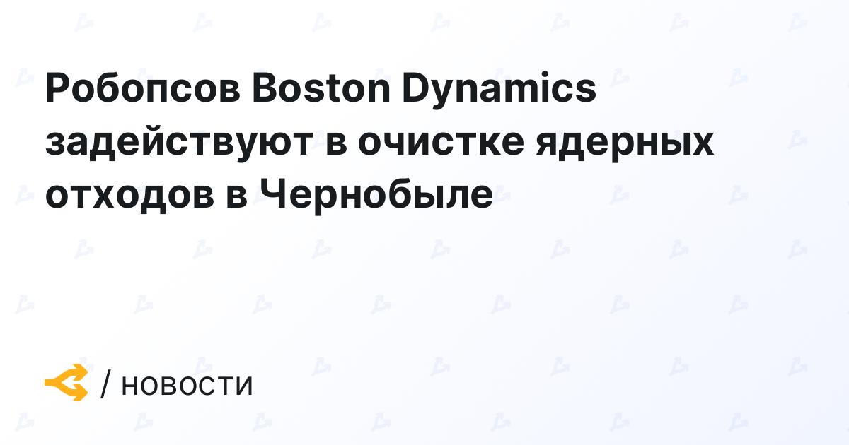 Робопсов Boston Dynamics задействуют в очистке ядерных отходов в Чернобыле
