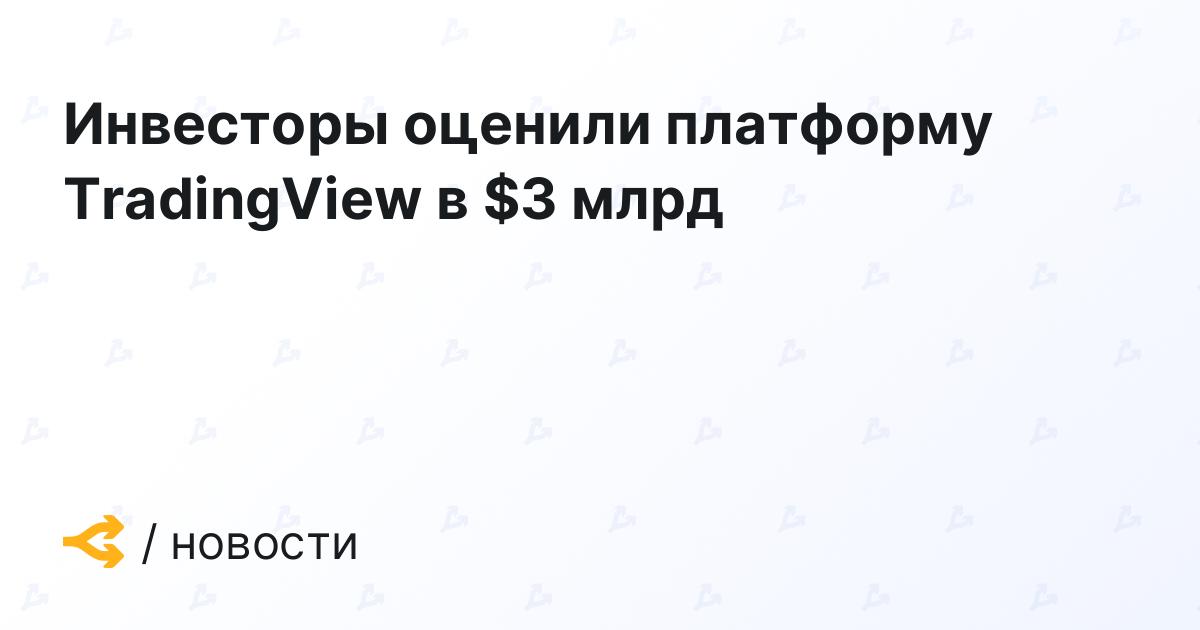 Инвесторы оценили платформу TradingView в $3 млрд